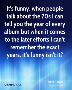 It's funny, when people talk about the 70s I can tell you the year of ...