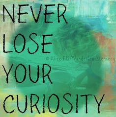 Curiosity quote via Alice in Wonderland's Teatry at www.Facebook.com ...