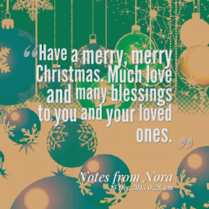 Have a merry, merry Christmas. Much love and many blessings to you and ...