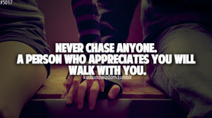 Never chase anyone. A person who appreciates you will walk with you.