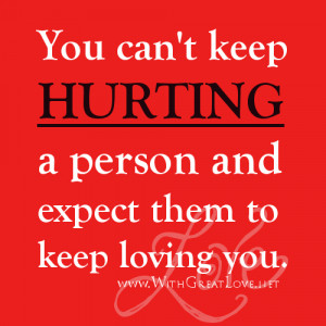 You can't keep hurting a person and expect them to keep loving you.