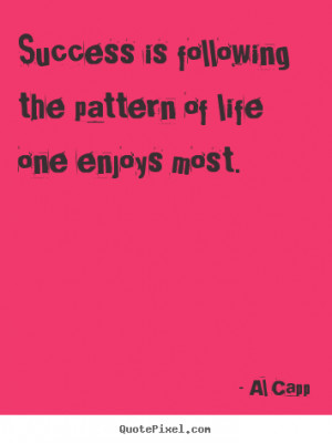 ... the pattern of life one enjoys most. Al Capp famous success quotes