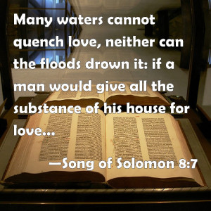Many waters cannot quench love, neither can the floods drown it.