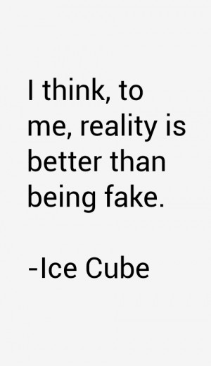 think, to me, reality is better than being fake.""