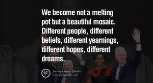 We become not a melting pot but a beautiful mosaic. Different people ...