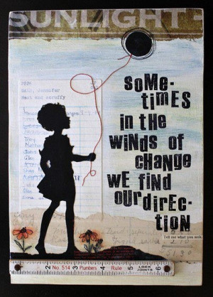 Sometimes in the winds of change we find our direction.