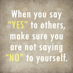 """When you say """"YES"""" to others, make sure you are not saying """"NO ..."""
