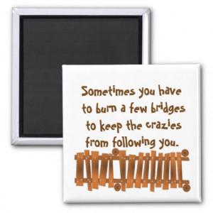 funny_quote_burn_a_few_bridges_keep_crazies_magnet ...