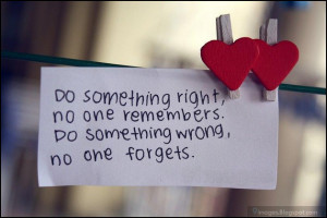 do something right no one remembers do something wrong no one forgets