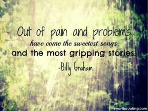 Out of pain and problems have come the sweetest songs...