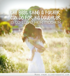 The best thing a father can do for his daughter is to love her mother.
