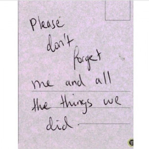 Please don't forget me and all the things we did
