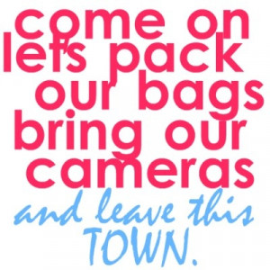 Come On Le'ts Back Our Bags Bring Our Cameras And Leave This Town.