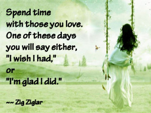 Spend time with those you love.One of these days you will say either ...
