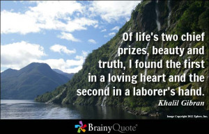 ... in a loving heart and the second in a laborer's hand. - Khalil Gibran
