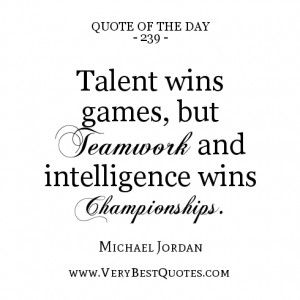 quote of the day, Talent wins games, but teamwork and intelligence ...