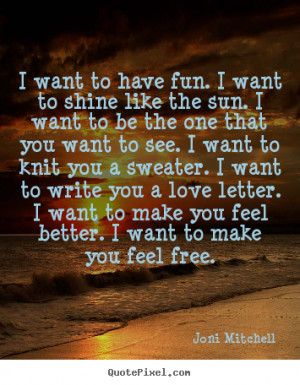 picture quotes about love - I want to have fun. i want to shine like ...