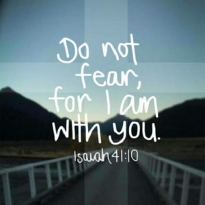 Isaiah 41:10 (NIV)So do not fear, for I am with you; do not be ...