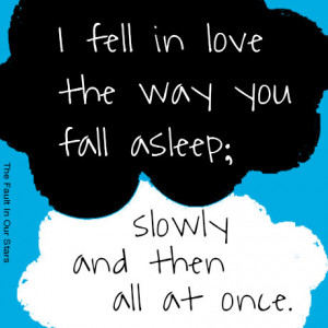 ... you fall asleep: slowly and then all at once. - The Fault in Our Stars