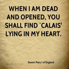 When I am dead and opened, you shall find `Calais' lying in my heart.