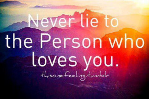 Never lie to the person who loves you.