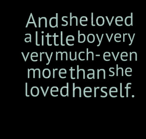 Quotes Picture: and she loved a little boy very very much even more ...