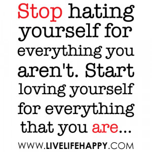 hating yourself for everything you aren't. Start loving yourself ...