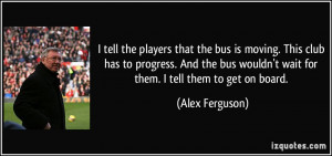 tell the players that the bus is moving. This club has to progress ...