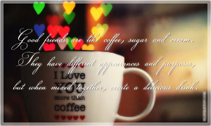 Good Friends Are Like Coffee, Sugar And Cream…