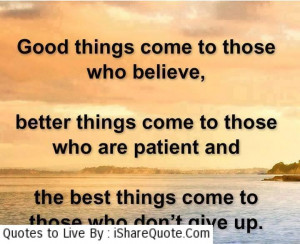 ood things come to those who believe better things come to those who