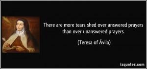 ... over answered prayers than over unanswered prayers. - Teresa of Ávila