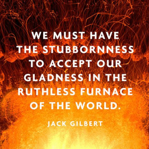 ... our gladness in the ruthless furnace of the world. — Jack Gilbert