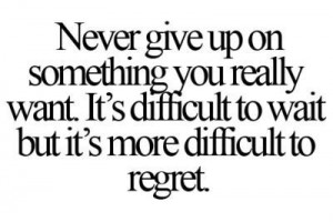 Never give up on something you really want. It's difficult to wait but ...