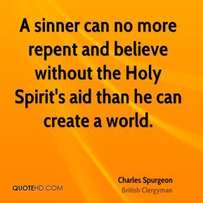 Charles Spurgeon - A sinner can no more repent and believe without the ...