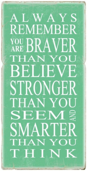 Always remember you are braver than you believe stronger than you seem ...