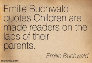 Emilie Buchwald Quotes Children Are Made Readers On The Laps Of Their ...