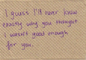 ... ll never know exactly why you thought I wasn't good enough for you