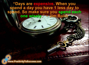 """... day to spend. So make sure you spend each one wisely."""" ~ Jim Rohn"""