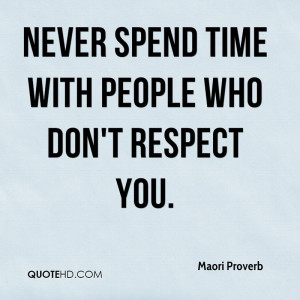 Never spend time with people who don't respect you.