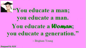 ... woman; you educate a generation