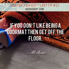 If you don't like being a doormat, then get off the floor.