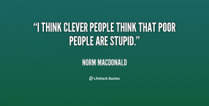 think clever people think that poor people are stupid.""