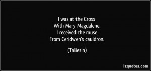 ... Magdalene. I received the muse From Ceridwen's cauldron. - Taliesin