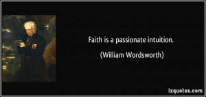 Faith is a passionate intuition. - William Wordsworth