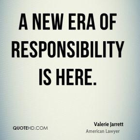 Valerie Jarrett - A new era of responsibility is here.