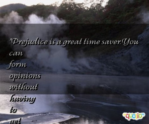 Prejudice is a great time saver . You can form opinions without having ...