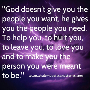 you the people you want, he gives you the people you need. To help you ...