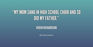 My mom sang in high school choir and so did my father.""