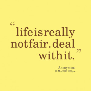 Quotes Picture: life is really not fair deal with it
