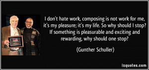 don't hate work, composing is not work for me, it's my pleasure; it ...